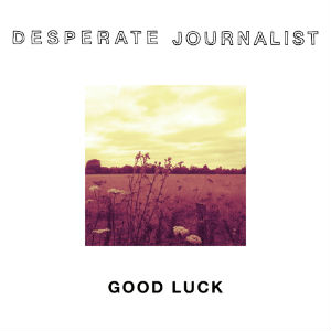 Good Luck - Desperate Journalist