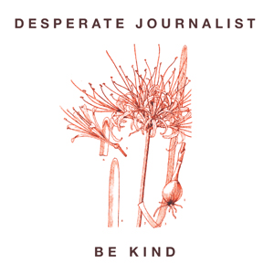 Be Kind - Desperate Journalist